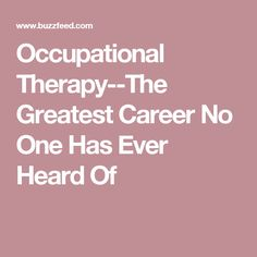 Occupational Therapy--The Greatest Career No One Has Ever Heard Of