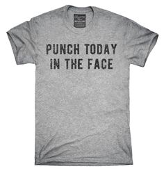 Punch Today In The Face T-Shirt, Hoodie, Tank Top