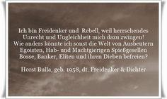 Ich bin Freidenker und  Rebell, weil herrschendes  Unrecht und Ungleichheit mich dazu zwingen! - Wie anders könnte ich sonst die Welt von Ausbeutern, Egoisten, Hab- und Machtgierigen Spießgesellen, Bosse, Banker, Eliten und ihren Dieben befreien? - Zitat von Horst Bulla, dt. Freidenker, Dichter & Autor. - Zitate - Zitat - Quotes - deutsch