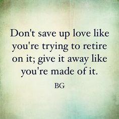 Give love away.   Bob Goff   True Love