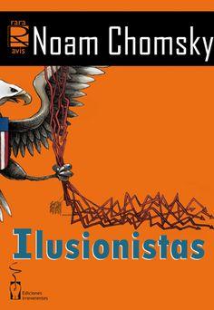 """""""ILUSIONISTAS"""" de  NOAM CHOMSKY Aquí encontramos las actuales preocupaciones de Chomsky: la crisis económica como arma de enriquecimiento rápido de los poderosos, el sentido de la democracia y los obstáculos de la lobbycracia, las verdades oficiales y la manipulación de la historia, las diferentes expresiones de la libertad, la tiranía del dinero acumulado y el secuestro de las democracias, las formas de dictadura. Signatura: 32 CHO ilu 3/11/2014"""
