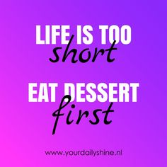 www.yourdailyshine.nl Eat Dessert First, Life Is Short, Inspirational Quotes, How To Make, Life Coach Quotes, Inspiring Quotes, Inspire Quotes, Quotes Inspirational, Inspiration Quotes