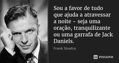 Sou a favor de tudo que ajuda a atravessar a noite - seja uma oração, tranquilizante ou uma garrafa de Jack Daniels.... Frase de Frank Sinatra.