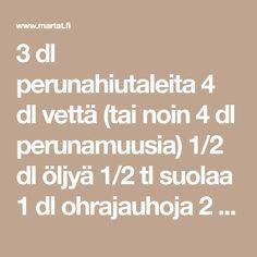 3 dl perunahiutaleita 4 dl vettä (tai noin 4 dl perunamuusia) 1/2 dl öljyä 1/2 tl suolaa 1 dl ohrajauhoja 2 dl vehnäjauhoja 1. Martini, Math Equations, Martinis