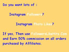 Do you want lots of :    	Instagram Followers?  		Instagram Photo Likes? 			 If yes, Then use www.FollowersLikeHits.Com  and Earn 50% commission on all orders  purchased by Affiliates.