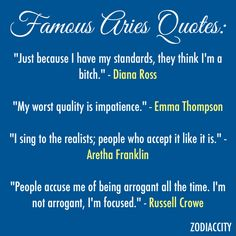 "Aries: Famous Aries Quotes... Love it! damn straight Diana. I know Emma, although it can be the best quality too!.. Sing to them Aretha, they'll listen. Russell, that's how you got to where you're at, keep it up. let them think they know what you are ""arrogant"", bahahahahaaaa! they have no idea..."