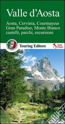 Valle d'Aosta. Aosta, Cervinia, Courmayeur, Gran Paradiso, Monte Bianco, castelli, parchi, escursioni - Touring: Collana: Guide verdi d'Italia