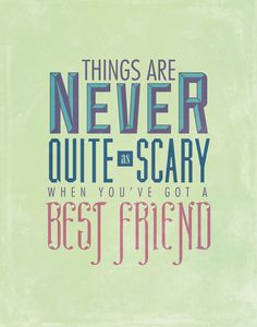 Things are never quite as scary when you've got a best friend.