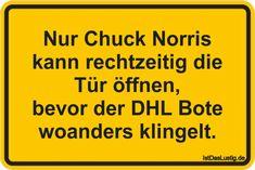 Nur Chuck Norris kann rechtzeitig die Tür öffnen, bevor der DHL Bote woanders klingelt. ... gefunden auf https://www.istdaslustig.de/spruch/706 #lustig #sprüche #fun #spass