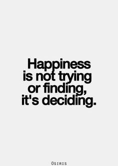 """Felicidade não é """"tentar"""" ou """"descobrir"""", é """"decidir""""."""