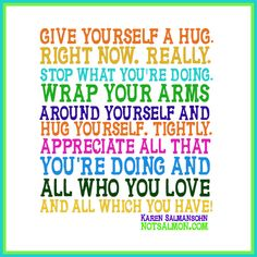 Give yourself a hug. Right now. Really.