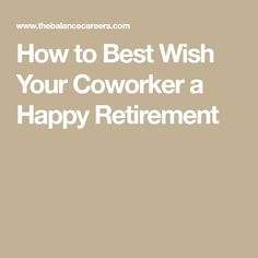 See Sample Ways To Wish Your Coworker A Happy Retirement These Examples Of Wishes Will Guide You As
