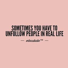 Being selective about your relationships is an act of self care. Sometimes you have to unfollow people in real life.