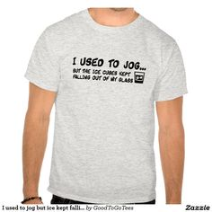 I used to jog but the ice kept falling out of my glass tee shirt