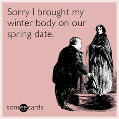 Sorry I brought my winter body on our spring date.