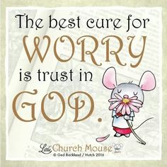 ✞♡✞ The best cure for Worry is trust in God. Amen...Little Church Mouse 26 Jan. 2016 ✞♡✞