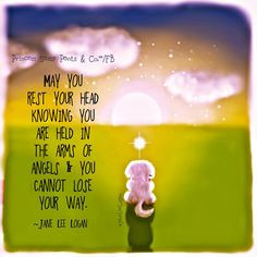 ♥ May you rest your head knowing you are held in the arms of angels and you cannot lose your way.