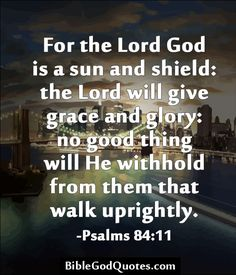 For the Lord God is a sun and shield: the Lord will give grace and glory: no good thing will He withhold from them that walk uprightly. -Psalms 84:11