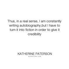 """Katherine Paterson - """"Thus, in a real sense, I am constantly writing autobiography,but I have to turn it..."""". writing, books, autobiography"""
