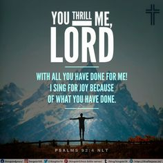 You thrill me, Lord, with all you have done for me! I sing for joy because of what you have done. Psalms 92:4 NLT