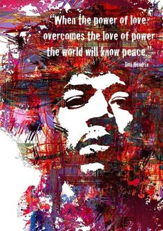 """When the power of love overcomes the love of power the world will know peace."" Jimi Henndrix"