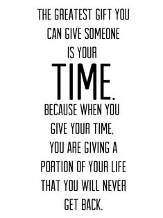 The greatest gift you can give someone is your time. Because when you give your time. You are giving a portion of your life that you will never get back.