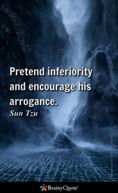 Pretend inferiority and encourage his arrogance. - Sun Tzu