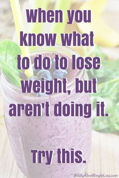When you know what to do to lose weight, but aren't doing it. Try this.  http://wildlyaliveweightloss.com/when-you-know-what-you-should-be-doing-but-arent/