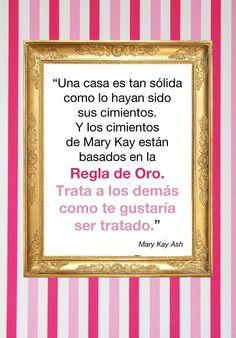 Palabras inspiradoras de Mary Kay Ash. Una casa es tan sólida como lo hayan sido sus cimientos. Y los cimientos de Mary Kay Ash están basados en la REGLA DE ORO. Trata a los demás como te gustaría ser tratado.