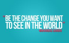 Be-the-change-you-want-to-see  http://positivemed.com/2012/05/15/be-the-change-you-want-to-see-in-the-world/#
