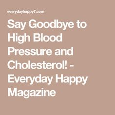 Say Goodbye to High Blood Pressure and Cholesterol! - Everyday Happy Magazine