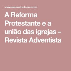A Reforma Protestante e a união das igrejas – Revista Adventista