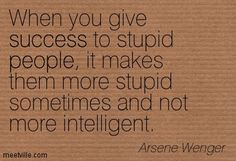 When you give success to stupid people, it makes them more stupid sometimes and not more intelligent. Arsene Wenger