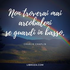 Non troverai mai arcobaleni se guardi in basso. Charlie Chaplin, Spiritual Coach, Italian Quotes, For You Song, Art Therapy, Picture Quotes, Reflection, Coaching, Philosophy