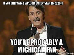 As Jeff Foxworthy would say.  IF YOU HAVE LOST TO YOUR  ARCH ENEMY EVERY YEAR SINCE 2001:  YOU MIGHT BE A MICHIGAN FAN!