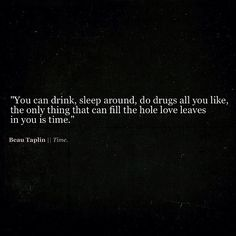 'You can drink, sleep around, do drugs all you like, the only thing that can fill the hole love leaves in you is time.' Beau Taplin