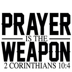 Prayer is the BEST weapon.