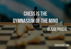 Chess is the gymnasium of the mind - Blaise Pascal