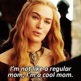 """I'm not like a regular mom, I'm a cool mom."" —Cersei Lannister 