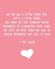 We're all a little weird and life's a little weird and when we find someone whose weirdness is compatible with ours, we join up with them and fall in mutual weirdness and call it love. -Dr Suess Inspiring Words Motivational Quotes Words of Wisdom Crazy Love Quotes, Love Quotes For Wedding, Cute Quotes, Great Quotes, Funny Quotes, Inspirational Quotes, Weird Quotes, Unique Quotes, Clever Quotes