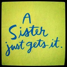 A sister just gets it. and my 2 sisters are just the BEST love you Ro & Dee,