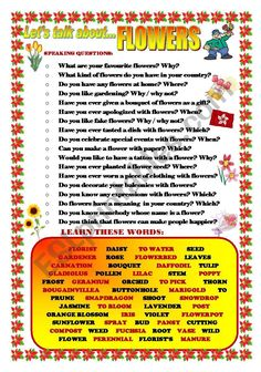This is a new worksheet to make students talk about the topic of FLOWERS. They can ask and answer the questions in pairs or the teacher can make the questions to the whole class as a warming up activity. Students have to learn some words related to the topic: parts of a flower, kinds of flowers,... I hope you find it useful. Learn English Speaking, English Learning Spoken, English Teaching Resources, English Activities, Spanish Language Learning, Learn English Words, English Lessons, French Lessons, Spanish Lessons