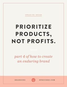 """Prioritize products, not profits.   Spruce Rd.   Part 4 in the """"enduring brand"""" series. It can be easy to get swept up in the $100k goal, but is that best for your business? The best approach for an enduring brand is a sustainable long-term approach, not fleeting short-term gain financial success."""