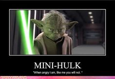 """Mini-Hulk. """"When angry I am, like me you will not."""" <--dude, eat a Snickers."""