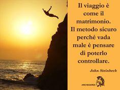 """""""Il viaggio è come il matrimonio.  Il metodo sicuro perché vada male è pensare di poterlo controllare."""" (John Steinbeck)"""