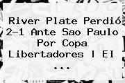 http://tecnoautos.com/wp-content/uploads/imagenes/tendencias/thumbs/river-plate-perdio-21-ante-sao-paulo-por-copa-libertadores-el.jpg Copa Libertadores. River Plate perdió 2-1 ante Sao Paulo por Copa Libertadores | El ..., Enlaces, Imágenes, Videos y Tweets - http://tecnoautos.com/actualidad/copa-libertadores-river-plate-perdio-21-ante-sao-paulo-por-copa-libertadores-el/