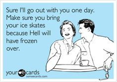 Sure I'll go out with you one day. Make sure you bring your ice skates because Hell will have frozen over.