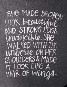 Lovely quote about strength. She made broken look beautiful and strong look invincible. She walked with the universe on her shoulders and made it look like a pair of wings. Wall art by livingstonandporter