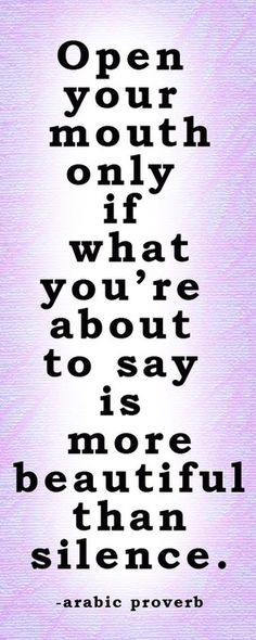 Only open your mouth if what you're about to say is more beautiful than silence. if i ever become a teacher I'm gonna have this PAINTED on my wall. quite frankly i wish my teachers would do that. my peers talk too much.