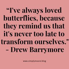"""""""I've always loved butterflies, because they remind us that it's never too late to transform ourselves."""" Drew Barrymore"""